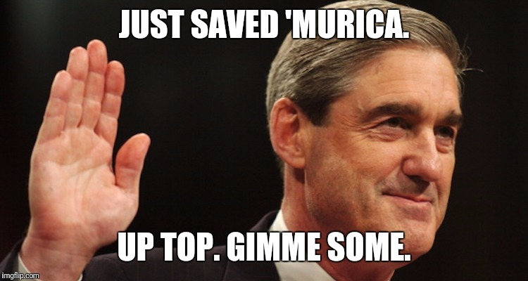 Badass Bob | JUST SAVED 'MURICA. UP TOP. GIMME SOME. | image tagged in robert mueller | made w/ Imgflip meme maker