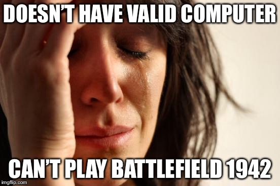 First World Problems Meme | DOESN'T HAVE VALID COMPUTER CAN'T PLAY BATTLEFIELD 1942 | image tagged in memes,first world problems | made w/ Imgflip meme maker
