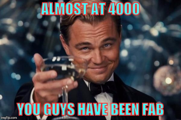 Leonardo Dicaprio Cheers Meme | ALMOST AT 4000 YOU GUYS HAVE BEEN FAB | image tagged in memes,leonardo dicaprio cheers | made w/ Imgflip meme maker