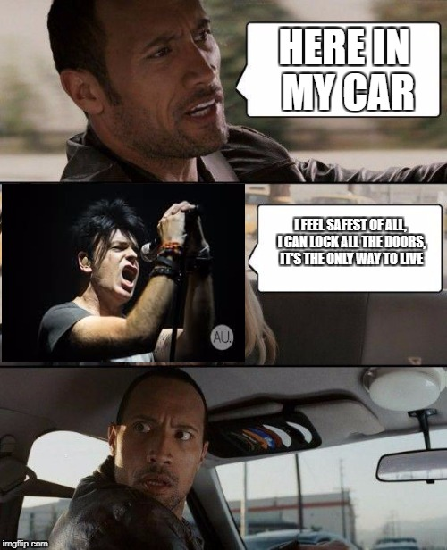 The Rock Driving Meme | HERE IN MY CAR I FEEL SAFEST OF ALL, I CAN LOCK ALL THE DOORS, IT'S THE ONLY WAY TO LIVE | image tagged in memes,the rock driving,gary | made w/ Imgflip meme maker