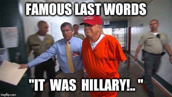 "FAMOUS LAST WORDS ""IT  WAS  HILLARY!.. "" 