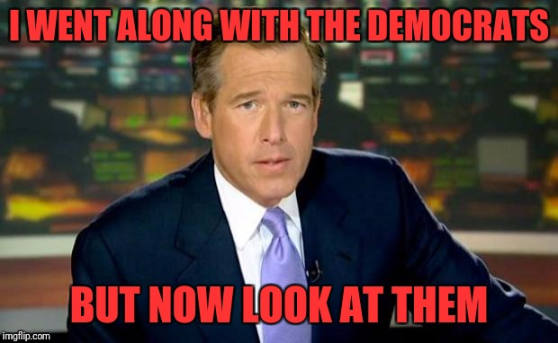 Brian Williams Was There Meme | I WENT ALONG WITH THE DEMOCRATS BUT NOW LOOK AT THEM | image tagged in memes,brian williams was there | made w/ Imgflip meme maker