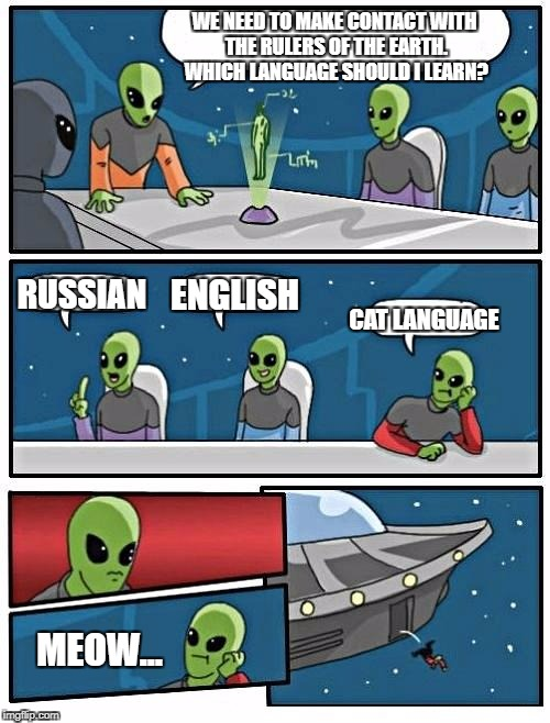 Alien Meeting Suggestion Meme | WE NEED TO MAKE CONTACT WITH THE RULERS OF THE EARTH. WHICH LANGUAGE SHOULD I LEARN? RUSSIAN ENGLISH CAT LANGUAGE MEOW... | image tagged in memes,alien meeting suggestion | made w/ Imgflip meme maker