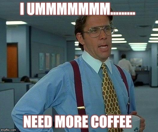 That Would Be Great Meme | I UMMMMMMM......... NEED MORE COFFEE | image tagged in memes,that would be great | made w/ Imgflip meme maker