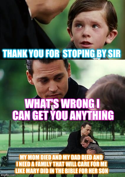 Finding Neverland Meme | THANK YOU FOR  STOPING BY SIR WHAT'S WRONG I CAN GET YOU ANYTHING MY MOM DIED AND MY DAD DIED AND I NEED A FAMILY THAT WILL CARE FOR ME LIKE | image tagged in memes,finding neverland | made w/ Imgflip meme maker