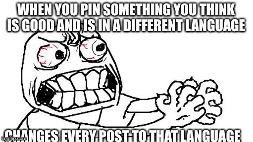 WHEN YOU PIN SOMETHING YOU THINK IS GOOD AND IS IN A DIFFERENT LANGUAGE CHANGES EVERY POST TO THAT LANGUAGE | image tagged in rage | made w/ Imgflip meme maker