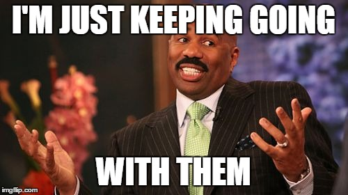 Steve Harvey Meme | I'M JUST KEEPING GOING WITH THEM | image tagged in memes,steve harvey | made w/ Imgflip meme maker