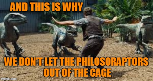 AND THIS IS WHY WE DON'T LET THE PHILOSORAPTORS OUT OF THE CAGE | made w/ Imgflip meme maker