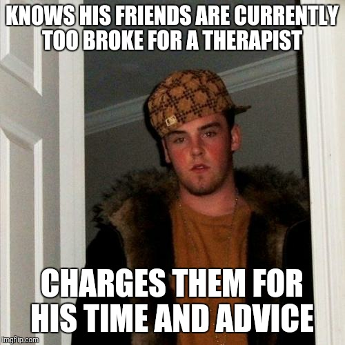 Scumbag Steve Meme | KNOWS HIS FRIENDS ARE CURRENTLY TOO BROKE FOR A THERAPIST CHARGES THEM FOR HIS TIME AND ADVICE | image tagged in memes,scumbag steve | made w/ Imgflip meme maker