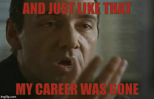 AND JUST LIKE THAT MY CAREER WAS GONE | made w/ Imgflip meme maker