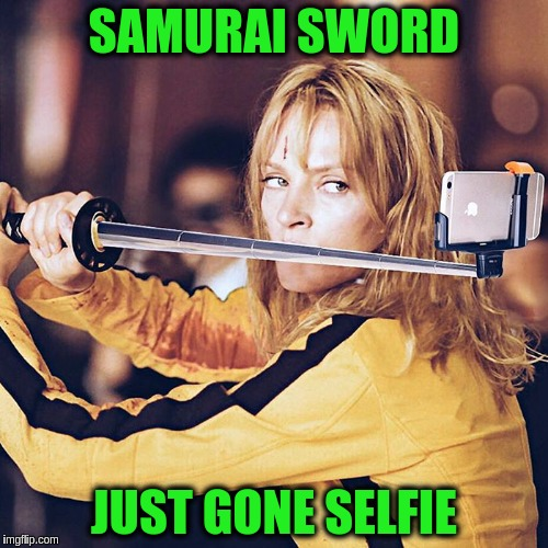 Surreal Kill Bill for Art Week Oct 30 - Nov 5, A JBmemegeek & Sir_Unknown event | SAMURAI SWORD JUST GONE SELFIE | image tagged in memes,funny,art week,surreal,kill bill,selfie stick | made w/ Imgflip meme maker