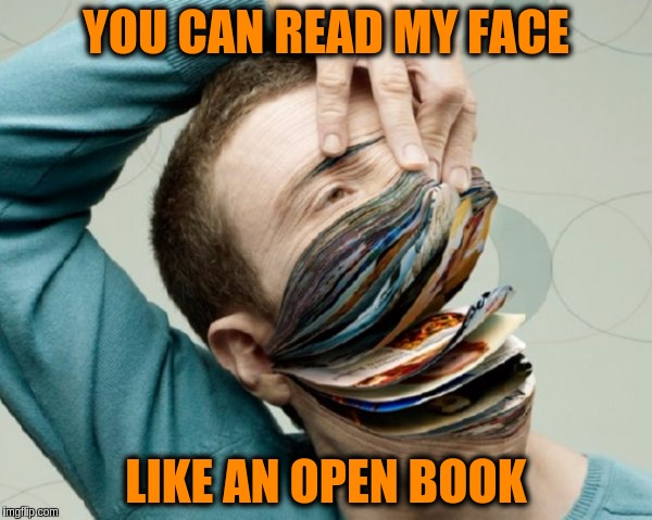 Facebook just got surreal.Art Week Oct 30 - Nov 5, A JBmemegeek & Sir_Unknown event | YOU CAN READ MY FACE LIKE AN OPEN BOOK | image tagged in memes,funny,art week,surreal,funny art,facebook | made w/ Imgflip meme maker