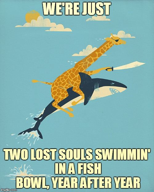 WE'RE JUST TWO LOST SOULS SWIMMIN' IN A FISH BOWL, YEAR AFTER YEAR | made w/ Imgflip meme maker