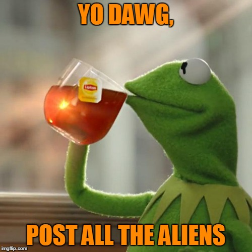 But Thats None Of My Business Meme | YO DAWG, POST ALL THE ALIENS | image tagged in memes,but thats none of my business,kermit the frog | made w/ Imgflip meme maker