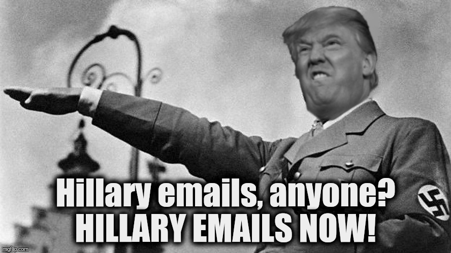 Donald Trump Hitler | Hillary emails, anyone? HILLARY EMAILS NOW! | image tagged in donald trump hitler | made w/ Imgflip meme maker