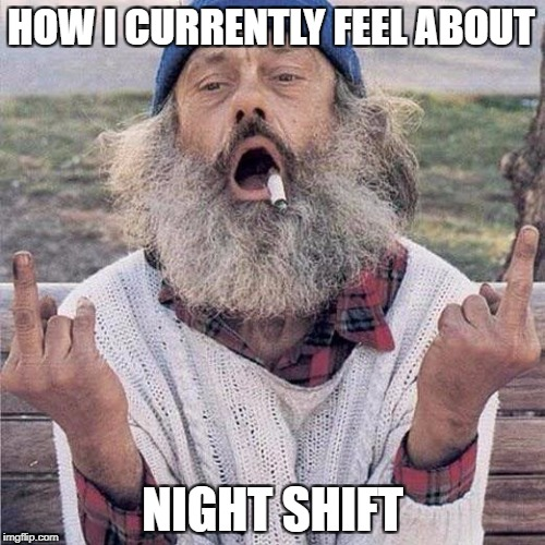 HOW I CURRENTLY FEEL ABOUT NIGHT SHIFT | image tagged in fuck you | made w/ Imgflip meme maker
