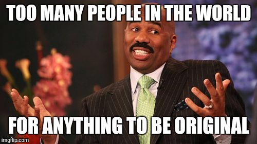 Steve Harvey Meme | TOO MANY PEOPLE IN THE WORLD FOR ANYTHING TO BE ORIGINAL | image tagged in memes,steve harvey | made w/ Imgflip meme maker