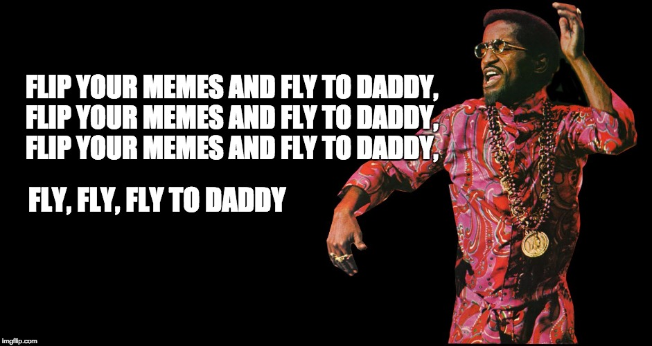 Flip Your memes | FLIP YOUR MEMES AND FLY TO DADDY, FLIP YOUR MEMES AND FLY TO DADDY, FLIP YOUR MEMES AND FLY TO DADDY, FLY, FLY, FLY TO DADDY | image tagged in rhythm of memes,sweet charity,sammy davis jr | made w/ Imgflip meme maker