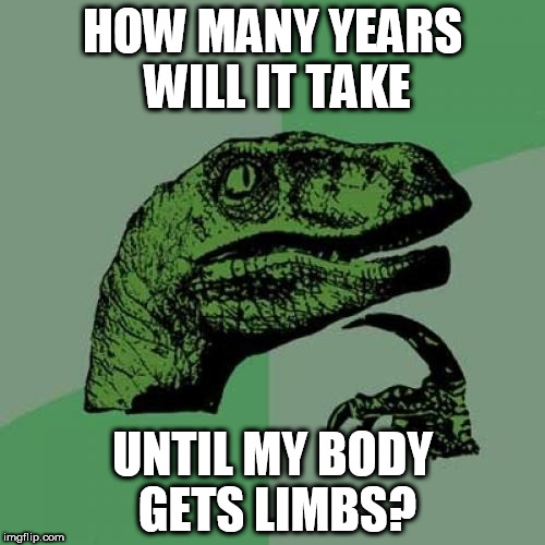Philosoraptor Meme | HOW MANY YEARS WILL IT TAKE UNTIL MY BODY GETS LIMBS? | image tagged in memes,philosoraptor | made w/ Imgflip meme maker