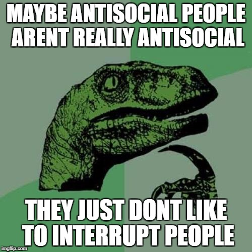 Philosoraptor Meme | MAYBE ANTISOCIAL PEOPLE ARENT REALLY ANTISOCIAL THEY JUST DONT LIKE TO INTERRUPT PEOPLE | image tagged in memes,philosoraptor | made w/ Imgflip meme maker