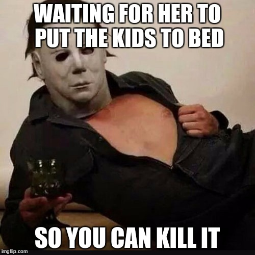 WAITING FOR HER TO PUT THE KIDS TO BED SO YOU CAN KILL IT | made w/ Imgflip meme maker
