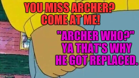 "Arthur replaces Archer at the cliff's edge of the popular template list :D | YOU MISS ARCHER? COME AT ME! ""ARCHER WHO?"" YA THAT'S WHY HE GOT REPLACED. 