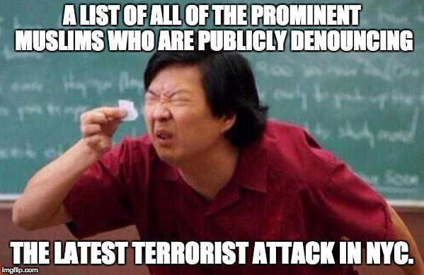List of people I trust | A LIST OF ALL OF THE PROMINENT MUSLIMS WHO ARE PUBLICLY DENOUNCING THE LATEST TERRORIST ATTACK IN NYC. | image tagged in list of people i trust | made w/ Imgflip meme maker