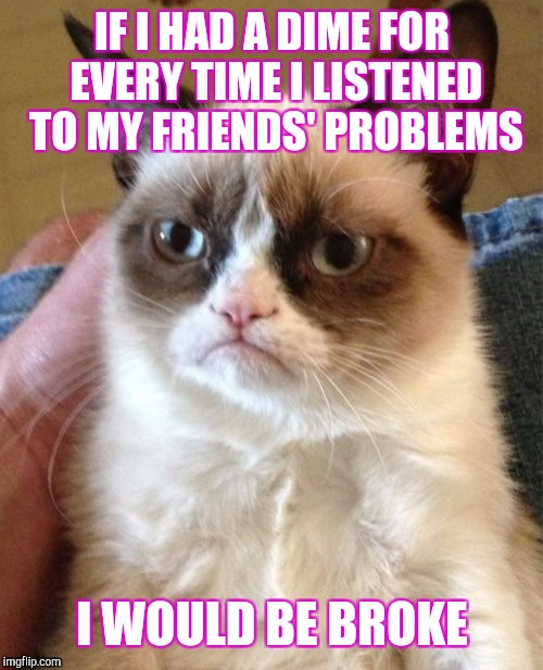 Grumpy Cat Meme | IF I HAD A DIME FOR EVERY TIME I LISTENED TO MY FRIENDS' PROBLEMS I WOULD BE BROKE | image tagged in memes,grumpy cat | made w/ Imgflip meme maker