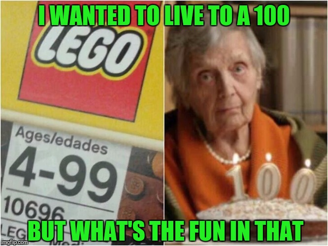 I hope I die, before I get old | I WANTED TO LIVE TO A 100 BUT WHAT'S THE FUN IN THAT | image tagged in pipe_picasso,lego,birthday | made w/ Imgflip meme maker