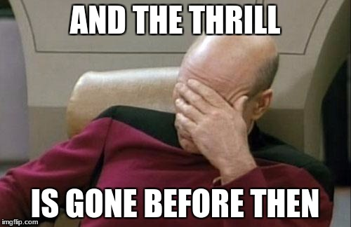Captain Picard Facepalm Meme | AND THE THRILL IS GONE BEFORE THEN | image tagged in memes,captain picard facepalm | made w/ Imgflip meme maker
