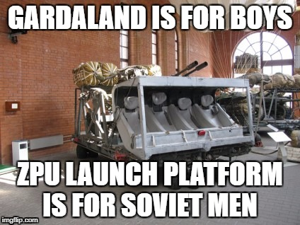 soviet men | GARDALAND IS FOR BOYS ZPU LAUNCH PLATFORM IS FOR SOVIET MEN | image tagged in soviet russia | made w/ Imgflip meme maker