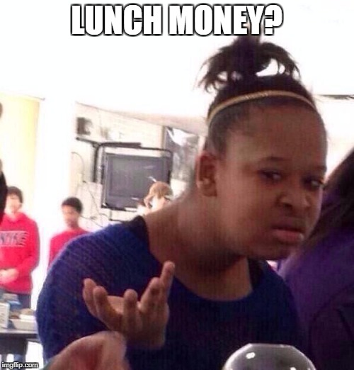 Black Girl Wat Meme | LUNCH MONEY? | image tagged in memes,black girl wat | made w/ Imgflip meme maker