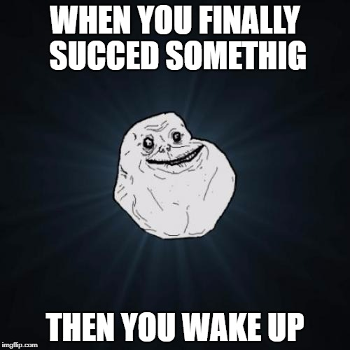 Forever Alone Meme | WHEN YOU FINALLY SUCCED SOMETHIG THEN YOU WAKE UP | image tagged in memes,forever alone | made w/ Imgflip meme maker