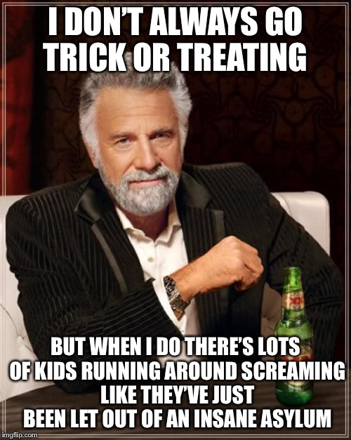 The Most Interesting Man In The World Meme | I DON'T ALWAYS GO TRICK OR TREATING BUT WHEN I DO THERE'S LOTS OF KIDS RUNNING AROUND SCREAMING LIKE THEY'VE JUST BEEN LET OUT OF AN INSANE  | image tagged in memes,the most interesting man in the world | made w/ Imgflip meme maker