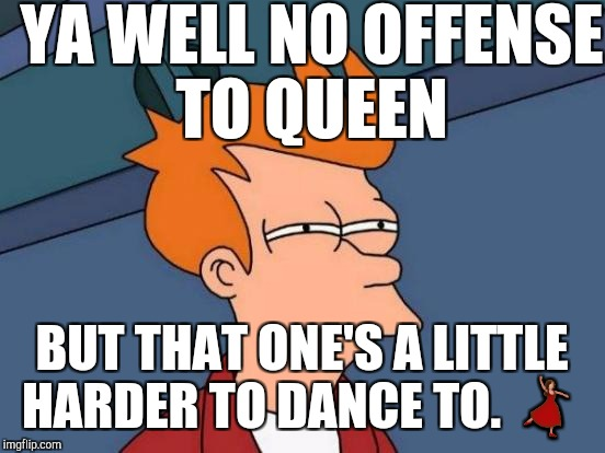 Futurama Fry Meme | YA WELL NO OFFENSE TO QUEEN BUT THAT ONE'S A LITTLE HARDER TO DANCE TO.  | image tagged in memes,futurama fry | made w/ Imgflip meme maker