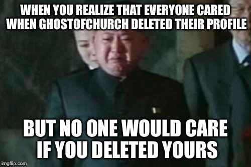 Why does nobody know me? | WHEN YOU REALIZE THAT EVERYONE CARED WHEN GHOSTOFCHURCH DELETED THEIR PROFILE BUT NO ONE WOULD CARE IF YOU DELETED YOURS | image tagged in memes,kim jong un sad,ghostofchurch,kim jong un,profile,please help me | made w/ Imgflip meme maker