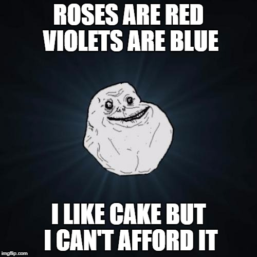 Forever Alone Meme | ROSES ARE RED VIOLETS ARE BLUE I LIKE CAKE BUT I CAN'T AFFORD IT | image tagged in memes,forever alone | made w/ Imgflip meme maker