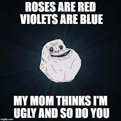 Forever Alone Meme | ROSES ARE RED VIOLETS ARE BLUE MY MOM THINKS I'M UGLY AND SO DO YOU | image tagged in memes,forever alone | made w/ Imgflip meme maker