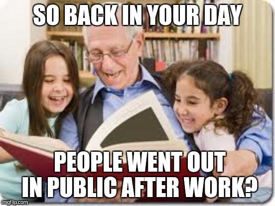 SO BACK IN YOUR DAY PEOPLE WENT OUT IN PUBLIC AFTER WORK? | made w/ Imgflip meme maker