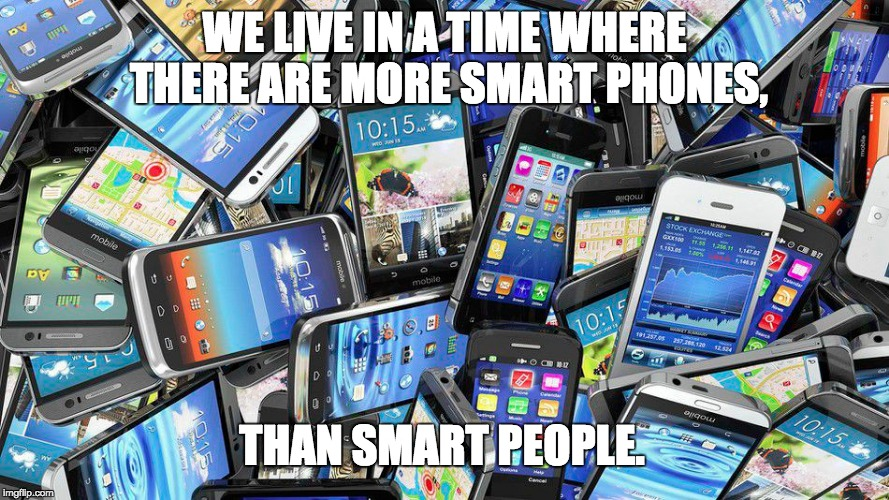 Information | WE LIVE IN A TIME WHERE THERE ARE MORE SMART PHONES, THAN SMART PEOPLE. | image tagged in ignorance,common sense intelligence | made w/ Imgflip meme maker
