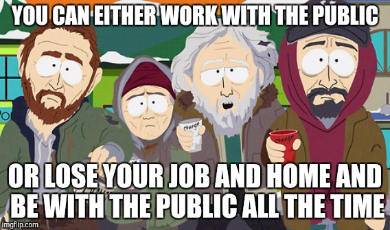 YOU CAN EITHER WORK WITH THE PUBLIC OR LOSE YOUR JOB AND HOME AND BE WITH THE PUBLIC ALL THE TIME | made w/ Imgflip meme maker