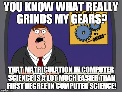 Peter Griffin News Meme | YOU KNOW WHAT REALLY GRINDS MY GEARS? THAT MATRICULATION IN COMPUTER SCIENCE IS A LOT MUCH EASIER THAN FIRST DEGREE IN COMPUTER SCIENCE! | image tagged in memes,peter griffin news | made w/ Imgflip meme maker