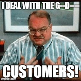 I DEAL WITH THE G--D---- CUSTOMERS! | made w/ Imgflip meme maker