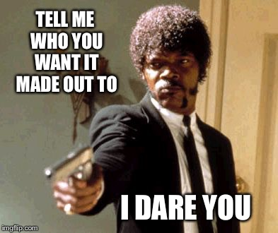 Say That Again I Dare You Meme | TELL ME WHO YOU WANT IT MADE OUT TO I DARE YOU | image tagged in memes,say that again i dare you | made w/ Imgflip meme maker