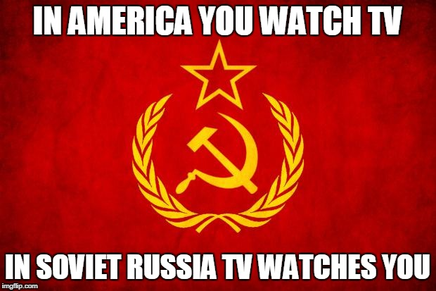 In Soviet Russia | IN AMERICA YOU WATCH TV IN SOVIET RUSSIA TV WATCHES YOU | image tagged in in soviet russia | made w/ Imgflip meme maker