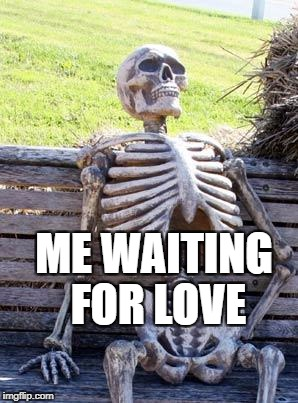 Waiting Skeleton Meme | ME WAITING FOR LOVE | image tagged in memes,waiting skeleton | made w/ Imgflip meme maker