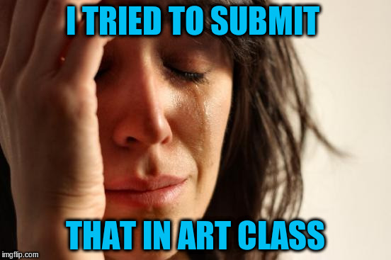 First World Problems Meme | I TRIED TO SUBMIT THAT IN ART CLASS | image tagged in memes,first world problems | made w/ Imgflip meme maker