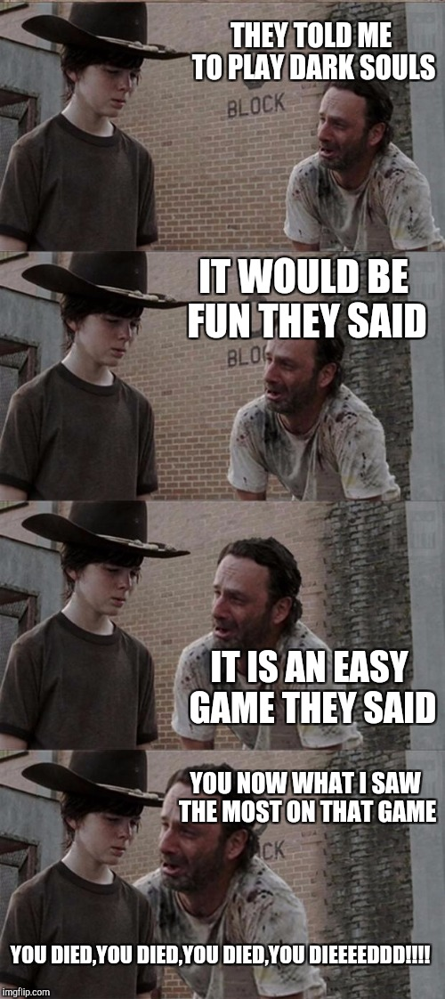 Rick and Carl Long Meme | THEY TOLD ME TO PLAY DARK SOULS IT WOULD BE FUN THEY SAID IT IS AN EASY GAME THEY SAID YOU NOW WHAT I SAW THE MOST ON THAT GAME YOU DIED,YOU | image tagged in memes,rick and carl long | made w/ Imgflip meme maker