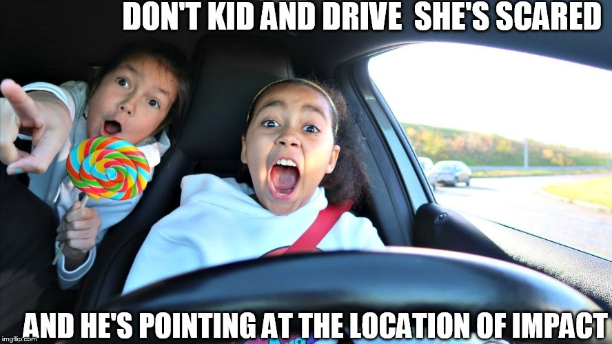 DON'T KID AND DRIVE  SHE'S SCARED AND HE'S POINTING AT THE LOCATION OF IMPACT | made w/ Imgflip meme maker