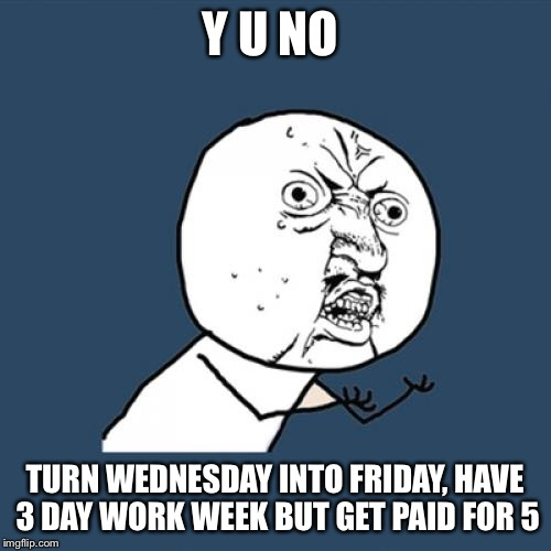 Y U No Meme | Y U NO TURN WEDNESDAY INTO FRIDAY, HAVE 3 DAY WORK WEEK BUT GET PAID FOR 5 | image tagged in memes,y u no | made w/ Imgflip meme maker